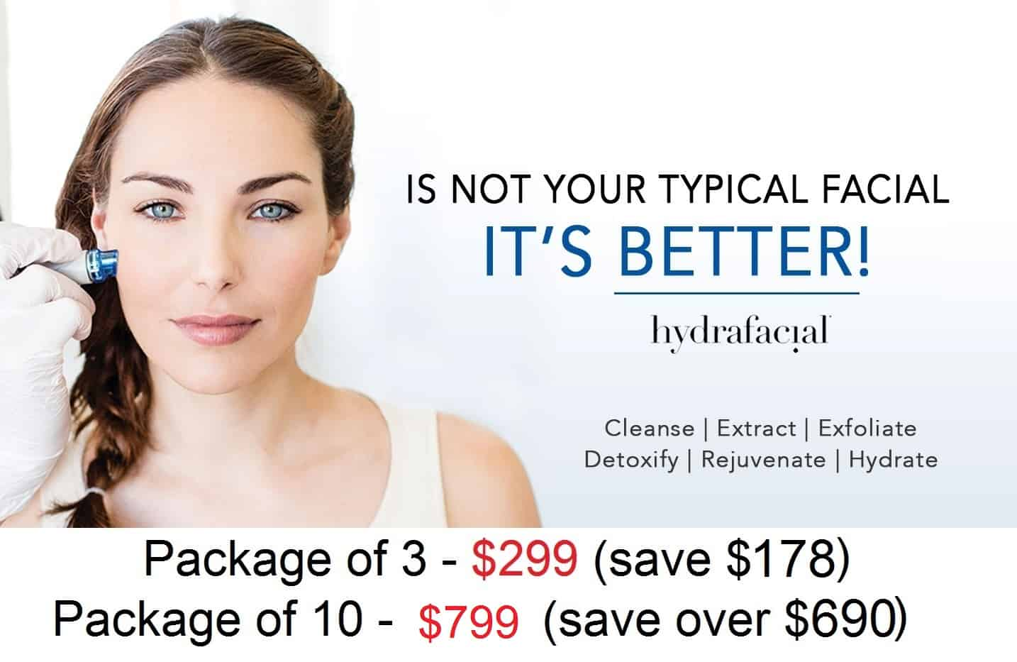 Is not  your typical facial, it's better! Hydrafacial. Cleanse, extract, exfoliate, detoxify, rejuvenate, hydrate. Package of 3 $299 (save $178) Package of 10 $799 (Save over $690.